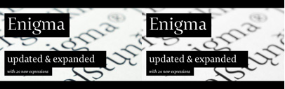 20 new expressions of Enigma: Enigma Text' Display' and Fine in 4weights and 2 styles.