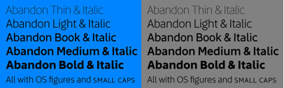 Abandon' a sans font family of five weight for headline and text use' with old style numerals and small caps' and extensive kerning.
